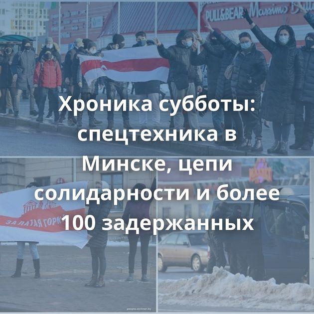 Хроника субботы: спецтехника в Минске, цепи солидарности и более 100 задержанных