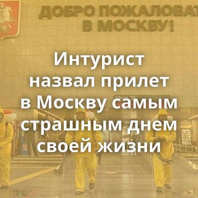 Интурист назвал прилет вМоскву самым страшным днем своей жизни