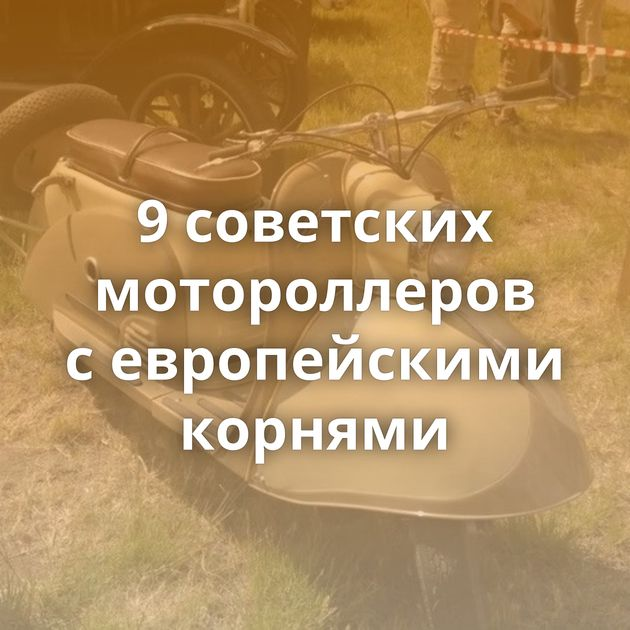 9советских мотороллеров севропейскими корнями