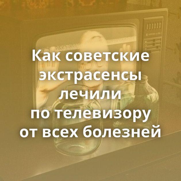 Каксоветские экстрасенсы лечили потелевизору отвсех болезней