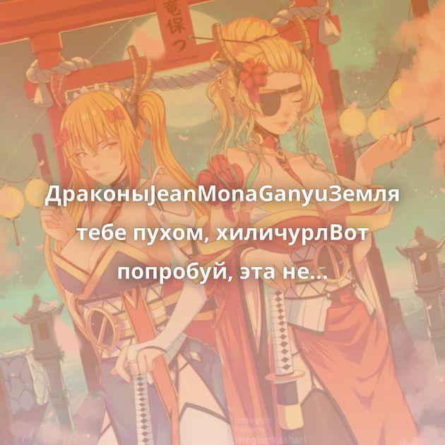 ДраконыJeanMonaGanyuЗемля тебе пухом, хиличурлВот попробуй, эта не горячаяНезуко:)@kkatyonak и @asmallcrow