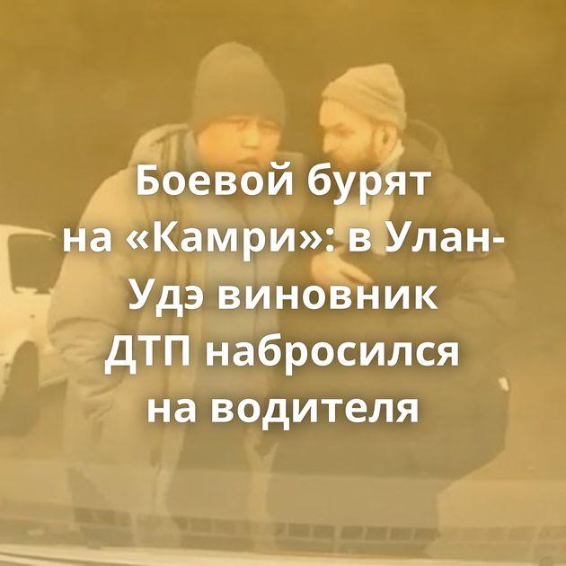 Боевой бурят на«Камри»: вУлан-Удэ виновник ДТПнабросился наводителя