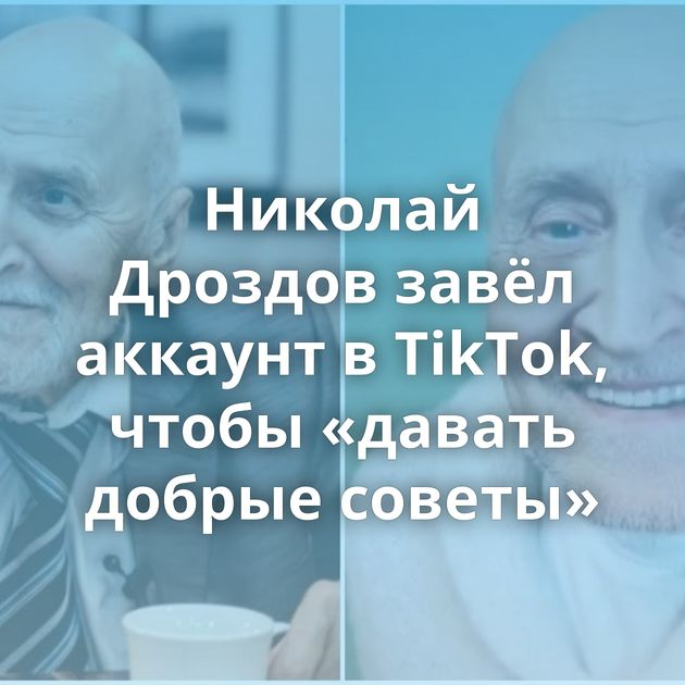 Николай Дроздов завёл аккаунт вTikTok, чтобы «давать добрые советы»