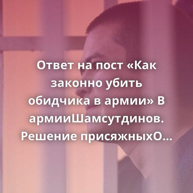 Ответ на пост «Как законно убить обидчика в армии»В армииШамсутдинов. Решение присяжныхО борьбе с…