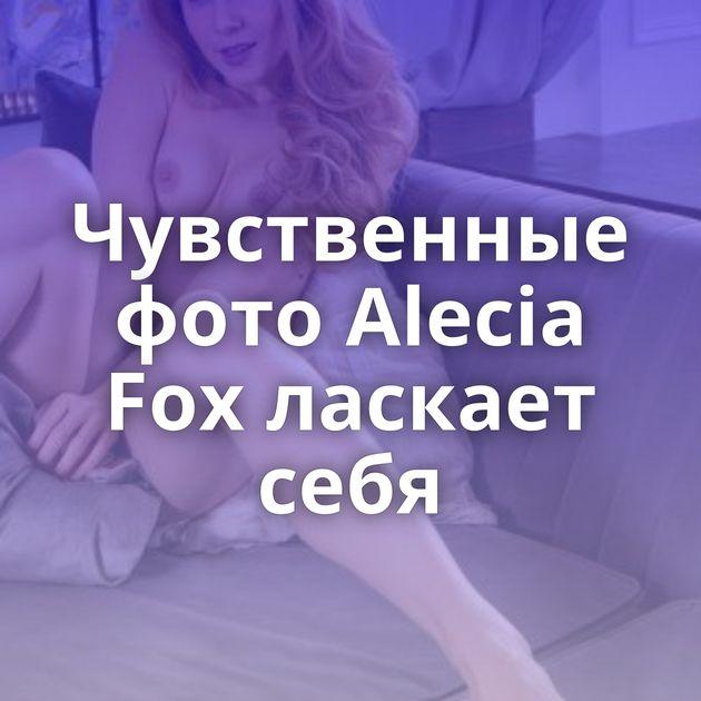 Чувственные фото Alecia Fox ласкает себя