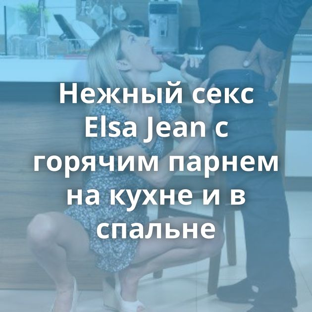 Нежный секс Elsa Jean с горячим парнем на кухне и в спальне