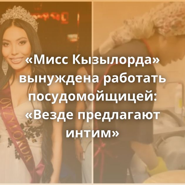 «Мисс Кызылорда» вынуждена работать посудомойщицей: «Везде предлагают интим»