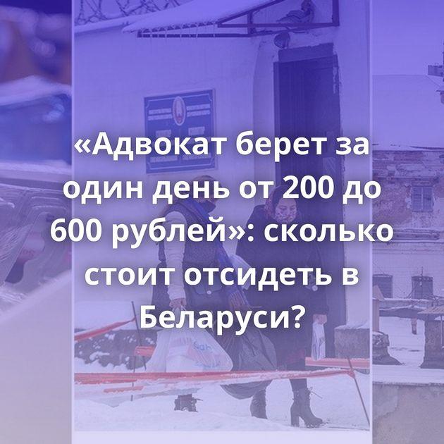 «Адвокат берет за один день от 200 до 600 рублей»: сколько стоит отсидеть в Беларуси?