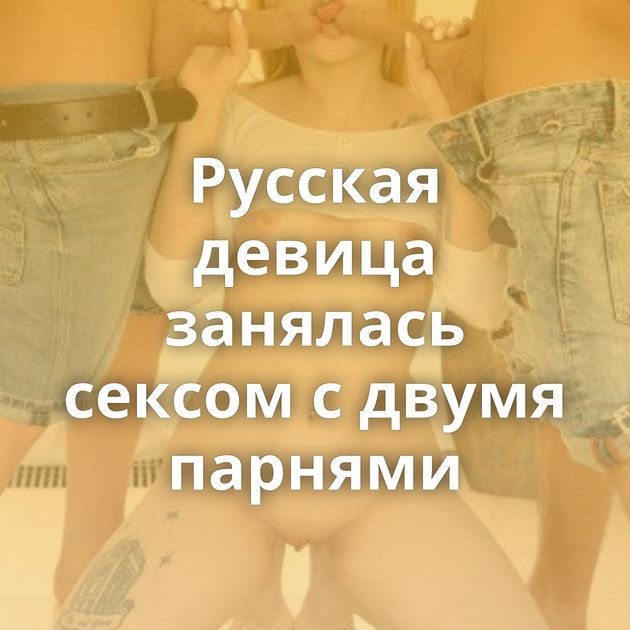 Русская девица занялась сексом с двумя парнями