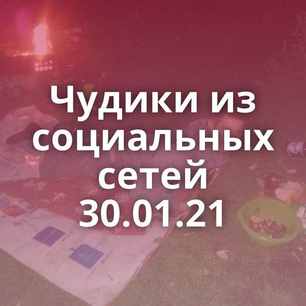 Чудики из социальных сетей 30.01.21