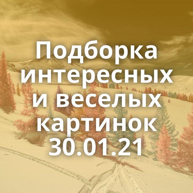 Подборка интересных и веселых картинок 30.01.21