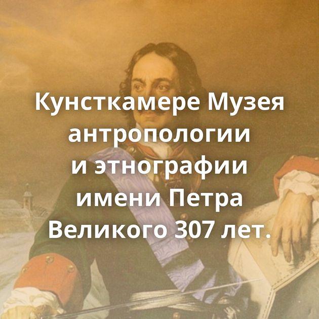 Кунсткамере Музея антропологии иэтнографии имени Петра Великого 307лет.
