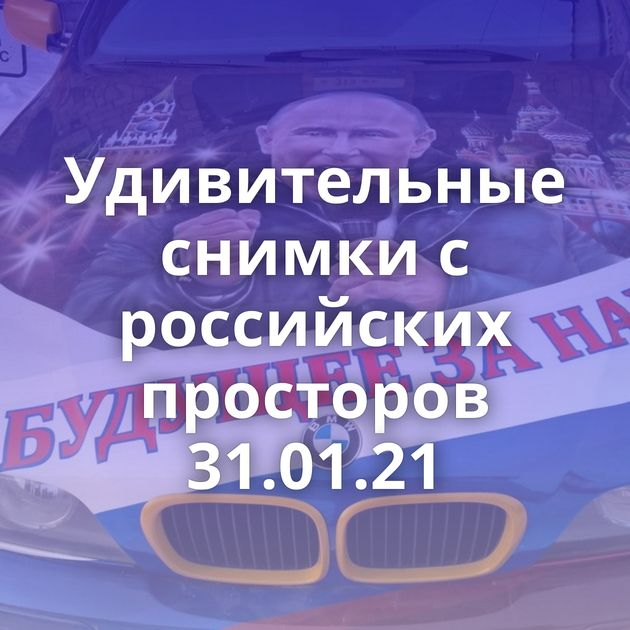 Удивительные снимки с российских просторов 31.01.21