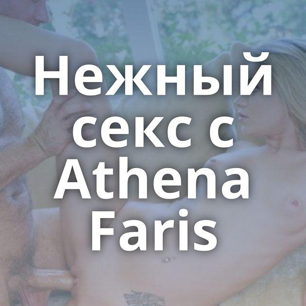 Нежный секс с Athena Faris