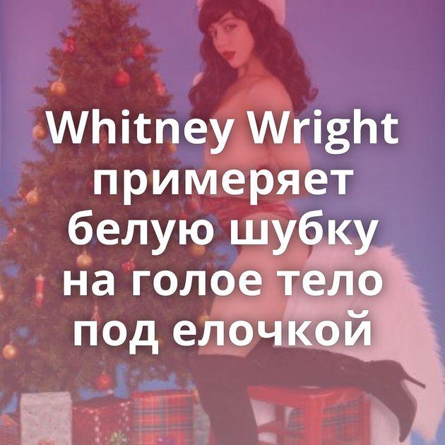 Whitney Wright примеряет белую шубку на голое тело под елочкой