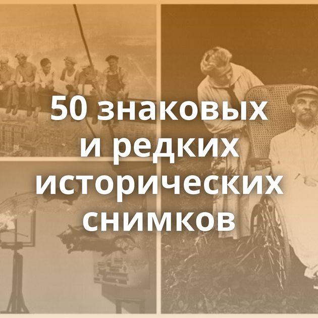 50знаковых иредких исторических снимков