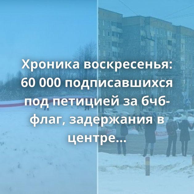 Хроника воскресенья: 60 000 подписавшихся под петицией за бчб-флаг, задержания в центре Минска