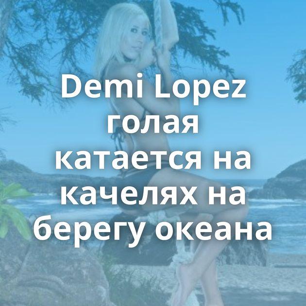 Demi Lopez голая катается на качелях на берегу океана