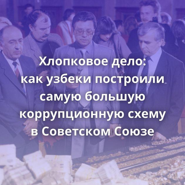 Хлопковое дело: какузбеки построили самую большую коррупционную схему вСоветском Союзе