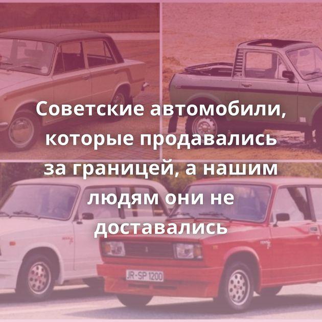Советские автомобили, которые продавались за границей, а нашим людям они не доставались