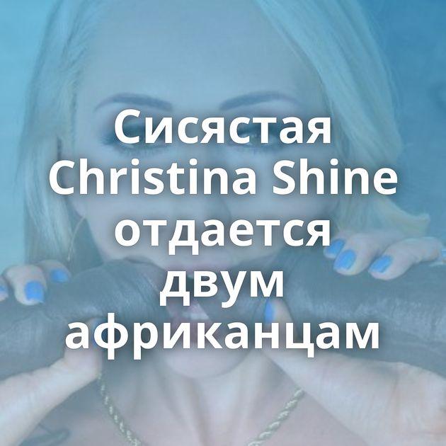 Сисястая Christina Shine отдается двум африканцам