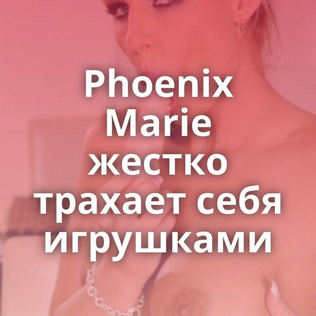 Phoenix Marie жестко трахает себя игрушками