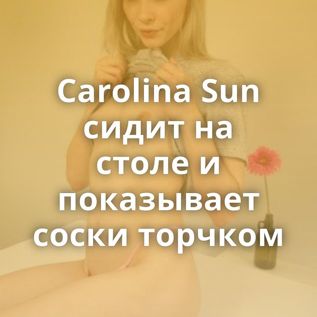 Carolina Sun сидит на столе и показывает соски торчком