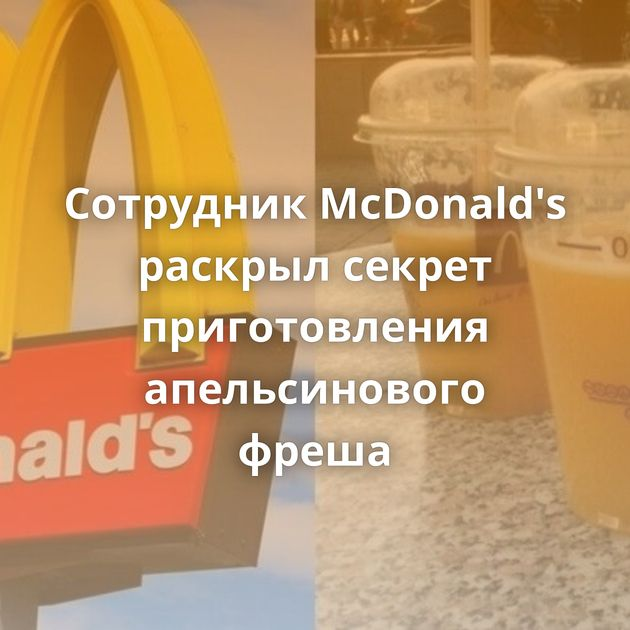 Сотрудник McDonald's раскрыл секрет приготовления апельсинового фреша