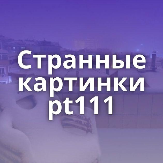Странные картинки pt111