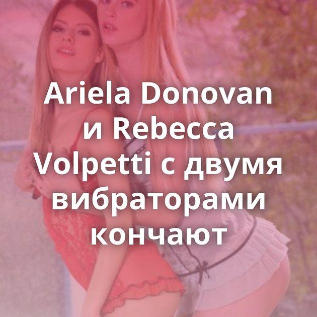 Ariela Donovan и Rebecca Volpetti с двумя вибраторами кончают