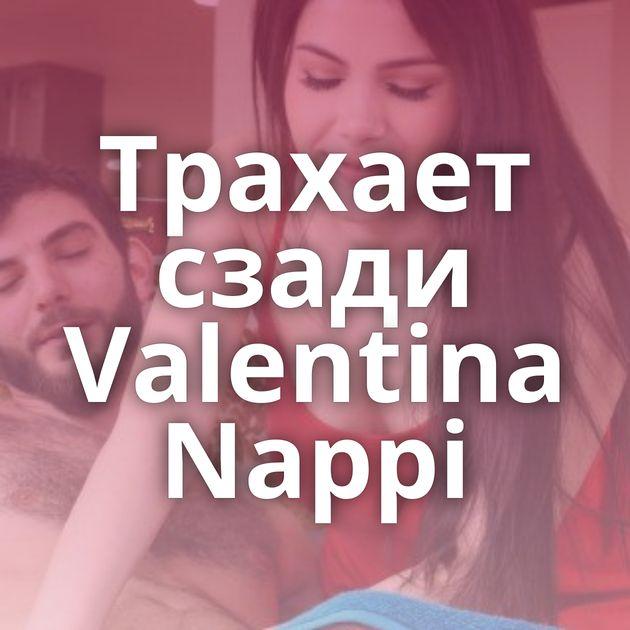 Трахает сзади Valentina Nappi