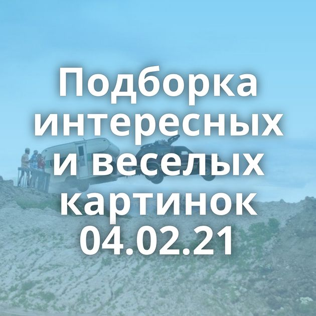 Подборка интересных и веселых картинок 04.02.21