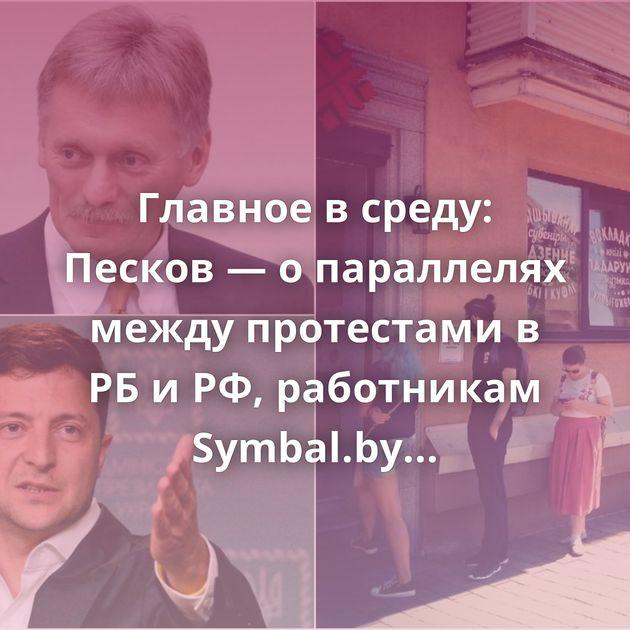 Главное в среду: Песков — о параллелях между протестами в РБ и РФ, работникам Symbal.by дали «сутки»