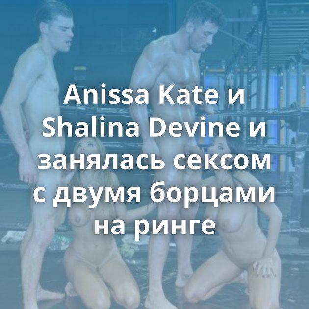 Anissa Kate и Shalina Devine и занялась сексом с двумя борцами на ринге