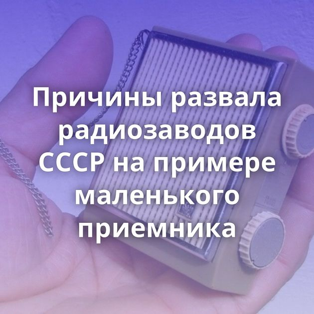 Причины развала радиозаводов СССР напримере маленького приемника