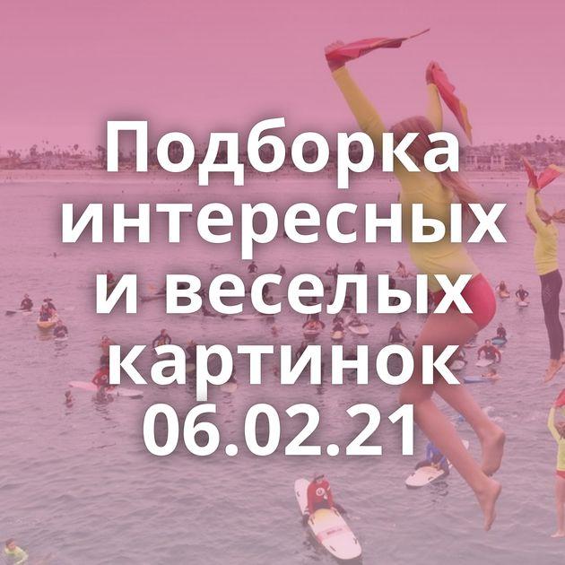 Подборка интересных и веселых картинок 06.02.21
