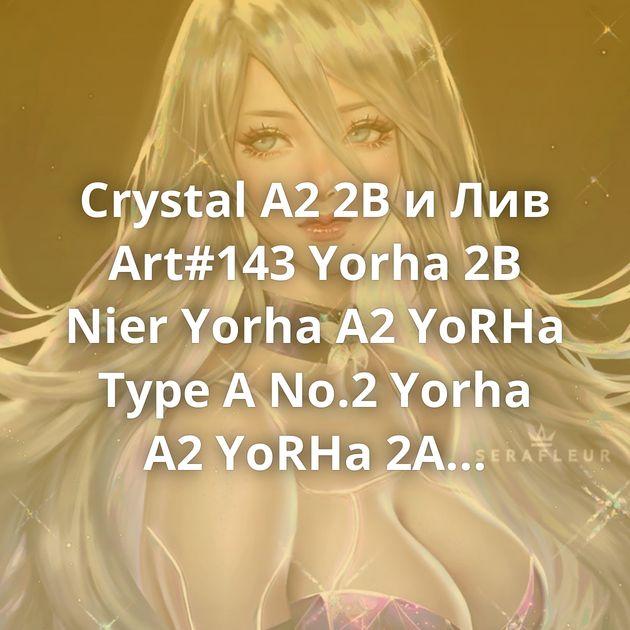 Crystal A2 2B и Лив Art#143 Yorha 2B Nier Yorha A2 YoRHa Type A No.2 Yorha A2 YoRHa 2A Yorha A2 A2 Nier Goodbye, world Nier:automata Yorha A2