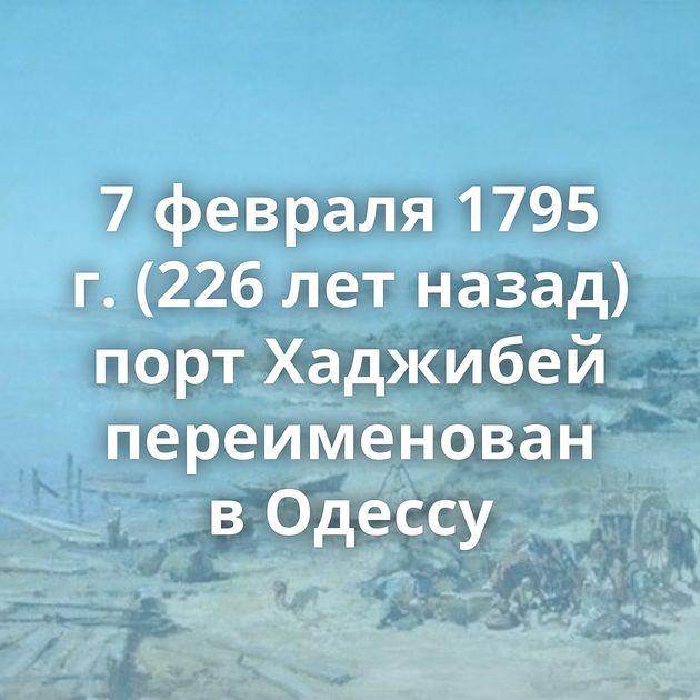 7февраля 1795 г. (226летназад) порт Хаджибей переименован вОдессу