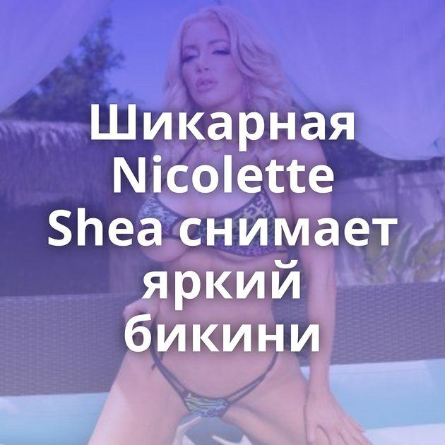 Шикарная Nicolette Shea снимает яркий бикини