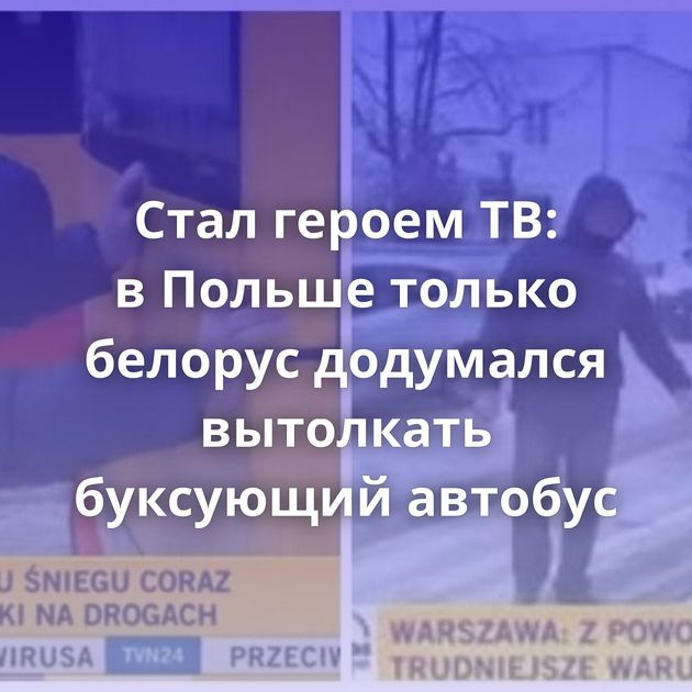 Стал героем ТВ: вПольше только белорус додумался вытолкать буксующий автобус