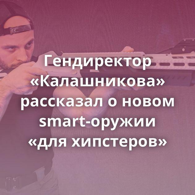 Гендиректор «Калашникова» рассказал оновом smart-оружии «дляхипстеров»