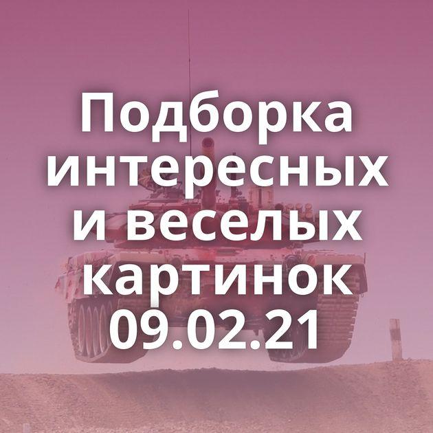 Подборка интересных и веселых картинок 09.02.21