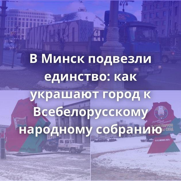 В Минск подвезли единство: как украшают город к Всебелорусскому народному собранию