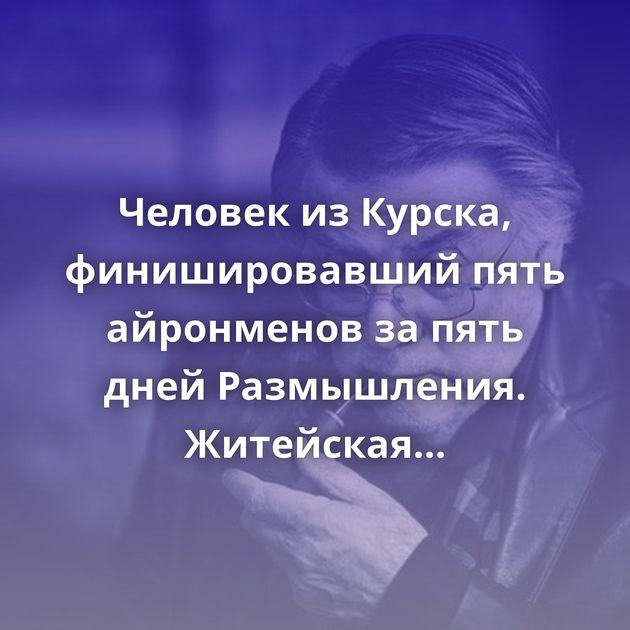 Человек из Курска, финишировавший пять айронменов за пять дней Размышления. Житейская мудрость Александр…