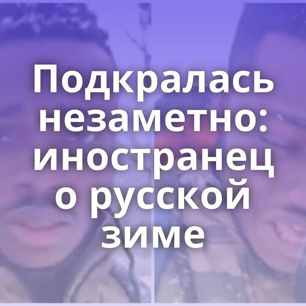 Подкралась незаметно: иностранец орусской зиме