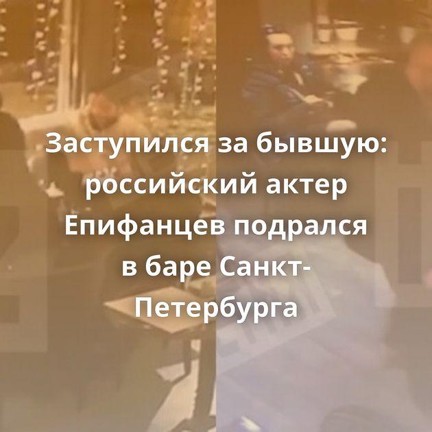 Заступился забывшую: российский актер Епифанцев подрался вбаре Санкт-Петербурга