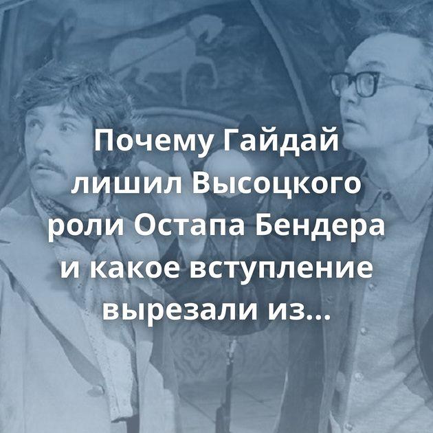Почему Гайдай лишил Высоцкого роли Остапа Бендера икакое вступление вырезали из«Кавказской пленниц