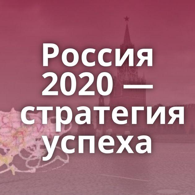 Россия 2020 — стратегия успеха