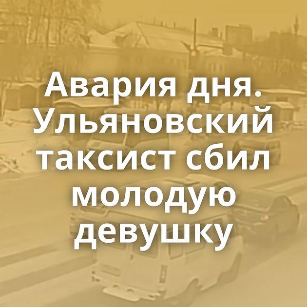 Авария дня. Ульяновский таксист сбил молодую девушку