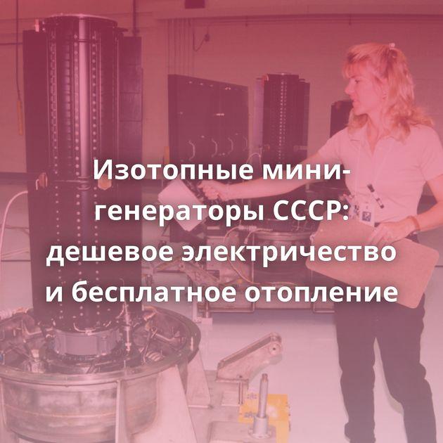 Изотопные мини-генераторы СССР: дешевое электричество ибесплатное отопление